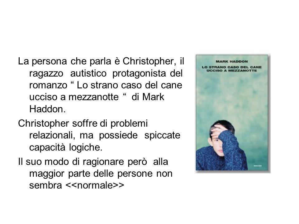 La persona che parla è Christopher, il ragazzo autistico protagonista del romanzo Lo strano caso del cane ucciso a mezzanotte di Mark Haddon.