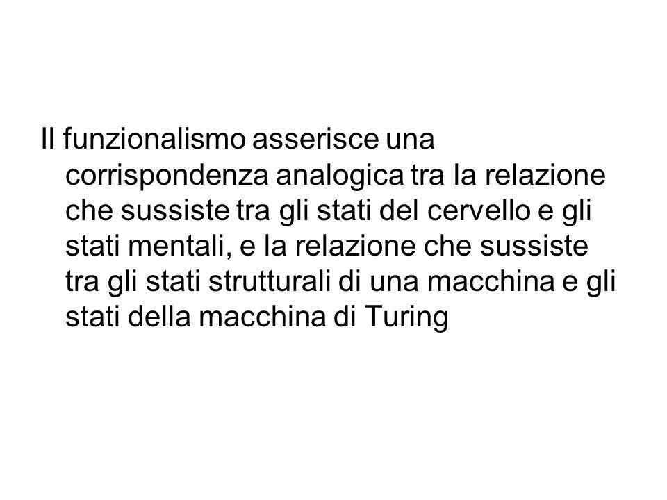 Il funzionalismo asserisce una corrispondenza analogica tra la relazione che sussiste tra gli stati del cervello e gli stati mentali, e la relazione che sussiste tra gli stati strutturali di una macchina e gli stati della macchina di Turing