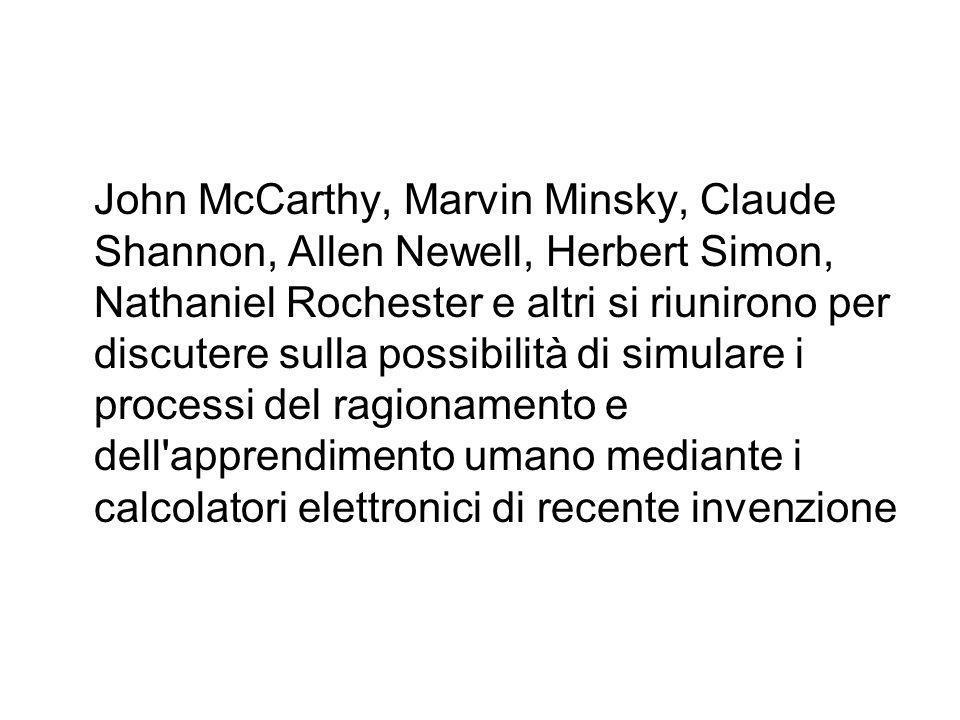John McCarthy, Marvin Minsky, Claude Shannon, Allen Newell, Herbert Simon, Nathaniel Rochester e altri si riunirono per discutere sulla possibilità di simulare i processi del ragionamento e dell apprendimento umano mediante i calcolatori elettronici di recente invenzione