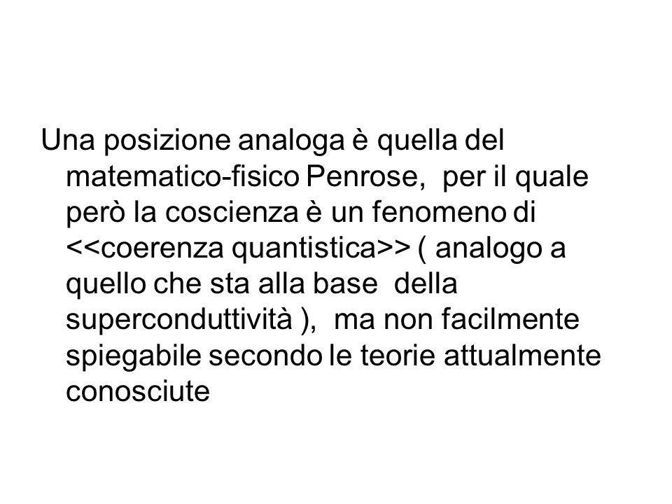 Una posizione analoga è quella del matematico-fisico Penrose, per il quale però la coscienza è un fenomeno di <<coerenza quantistica>> ( analogo a quello che sta alla base della superconduttività ), ma non facilmente spiegabile secondo le teorie attualmente conosciute