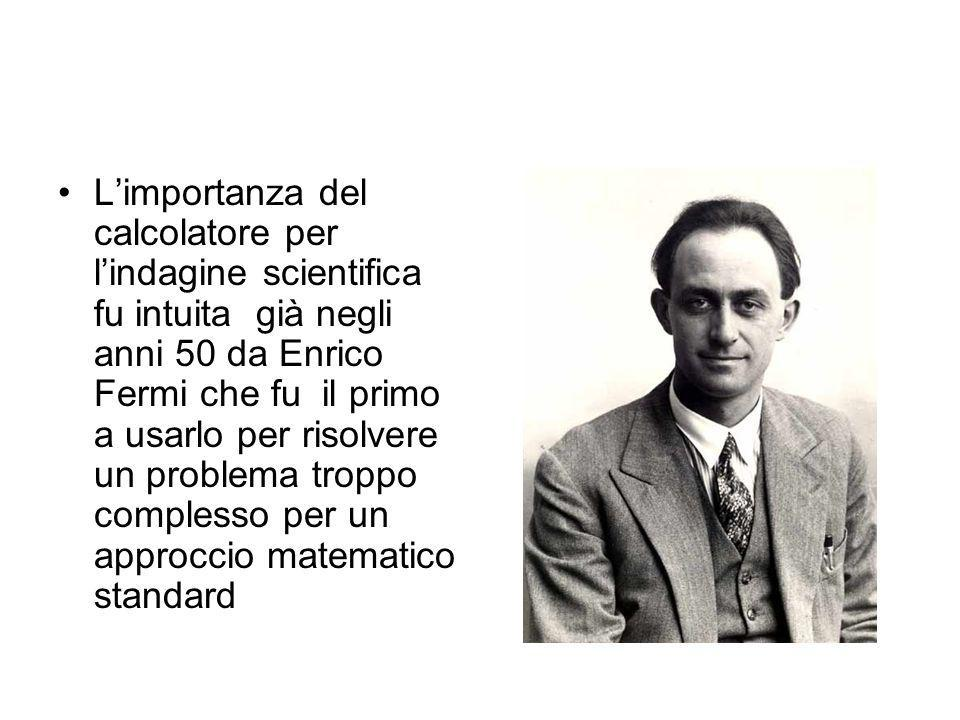 L'importanza del calcolatore per l'indagine scientifica fu intuita già negli anni 50 da Enrico Fermi che fu il primo a usarlo per risolvere un problema troppo complesso per un approccio matematico standard