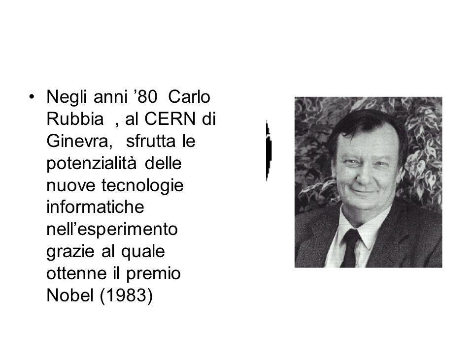 Negli anni '80 Carlo Rubbia , al CERN di Ginevra, sfrutta le potenzialità delle nuove tecnologie informatiche nell'esperimento grazie al quale ottenne il premio Nobel (1983)