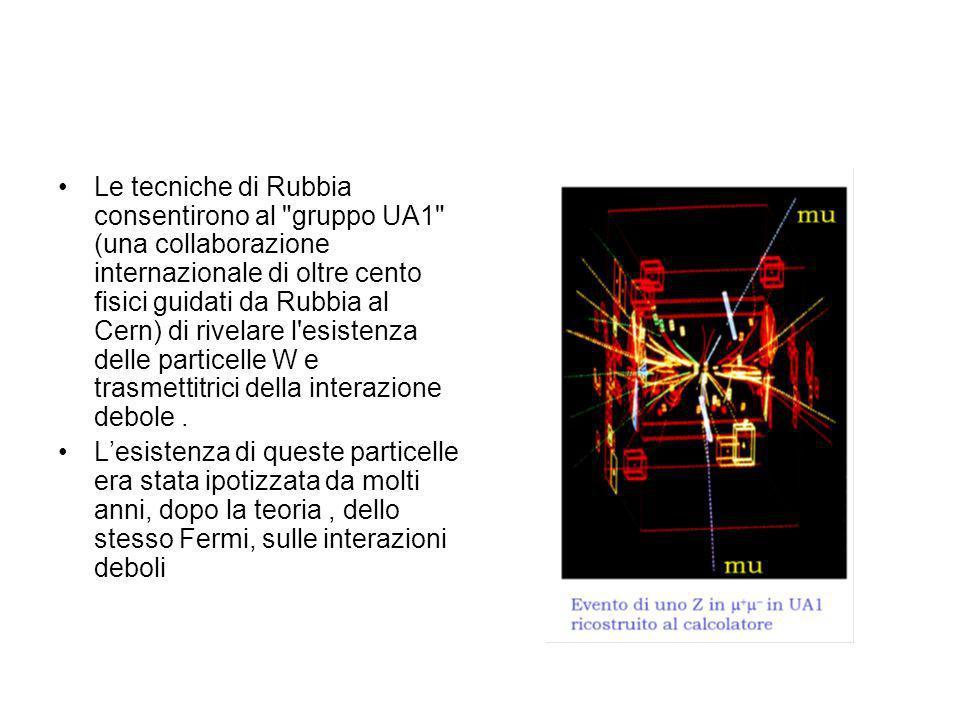 Le tecniche di Rubbia consentirono al gruppo UA1 (una collaborazione internazionale di oltre cento fisici guidati da Rubbia al Cern) di rivelare l esistenza delle particelle W e trasmettitrici della interazione debole .