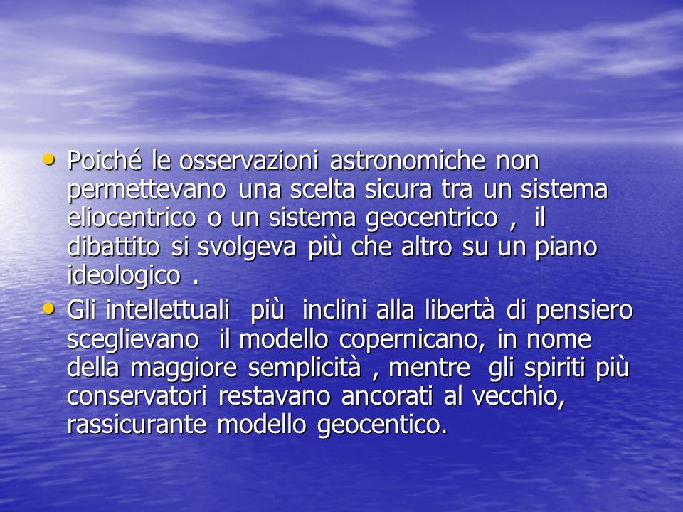 Poiché le osservazioni astronomiche non permettevano una scelta sicura tra un sistema eliocentrico o un sistema geocentrico , il dibattito si svolgeva più che altro su un piano ideologico .