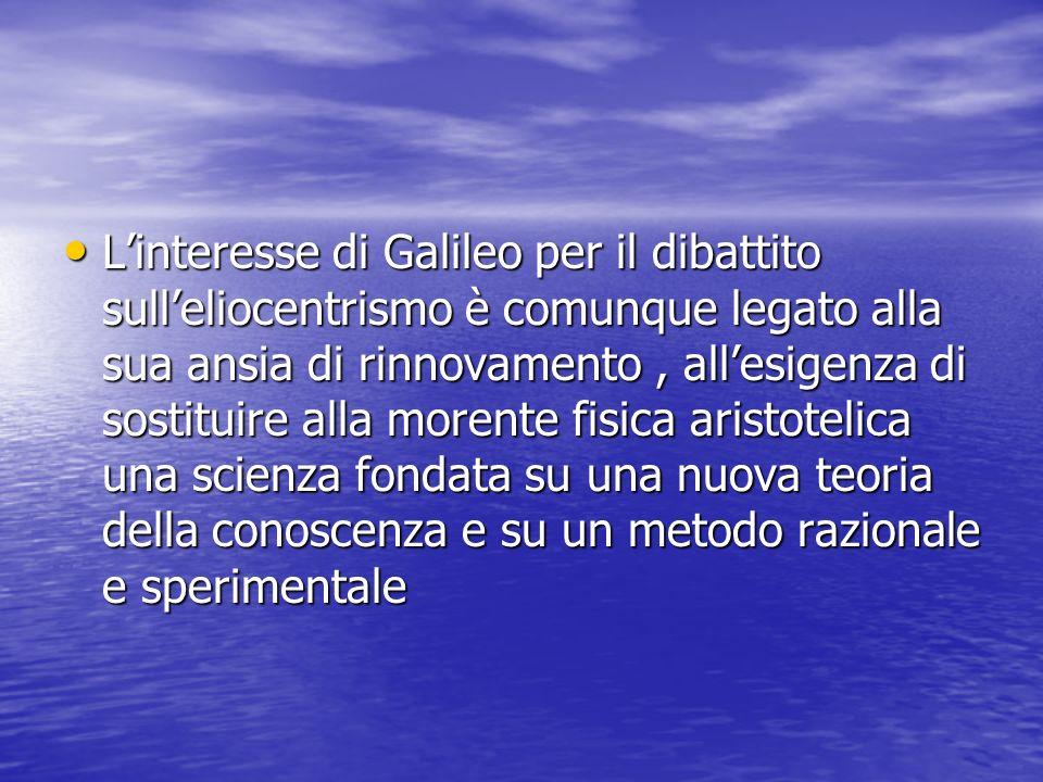 L'interesse di Galileo per il dibattito sull'eliocentrismo è comunque legato alla sua ansia di rinnovamento , all'esigenza di sostituire alla morente fisica aristotelica una scienza fondata su una nuova teoria della conoscenza e su un metodo razionale e sperimentale