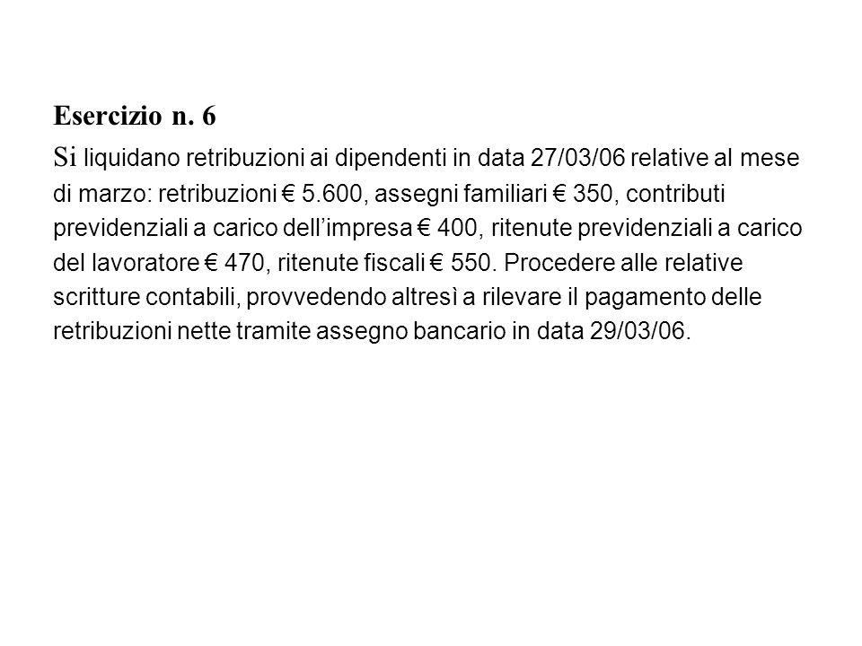 Esercizio n. 6 Si liquidano retribuzioni ai dipendenti in data 27/03/06 relative al mese.