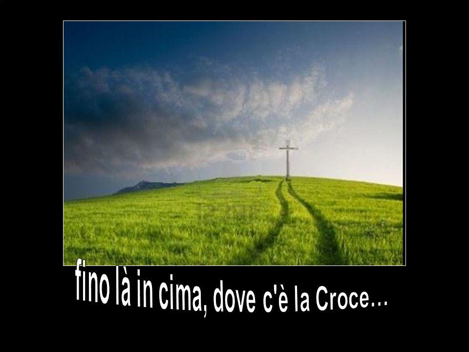 fino là in cima, dove c è la Croce…