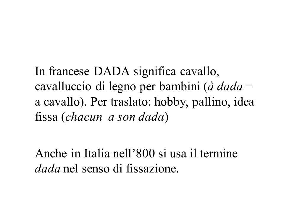 In francese DADA significa cavallo, cavalluccio di legno per bambini (à dada = a cavallo). Per traslato: hobby, pallino, idea fissa (chacun a son dada)