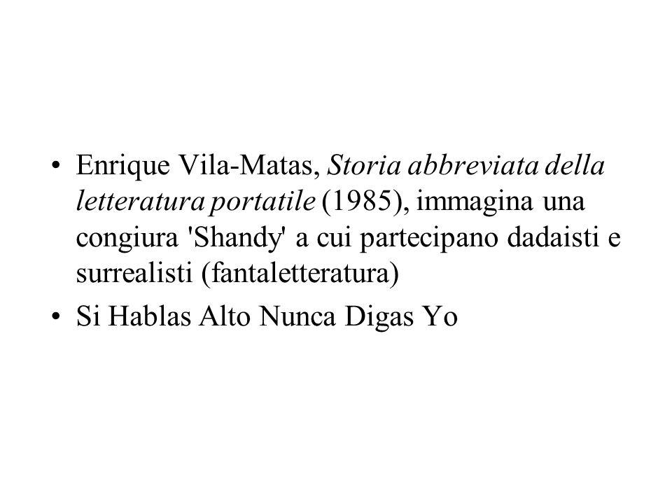 Enrique Vila-Matas, Storia abbreviata della letteratura portatile (1985), immagina una congiura Shandy a cui partecipano dadaisti e surrealisti (fantaletteratura)