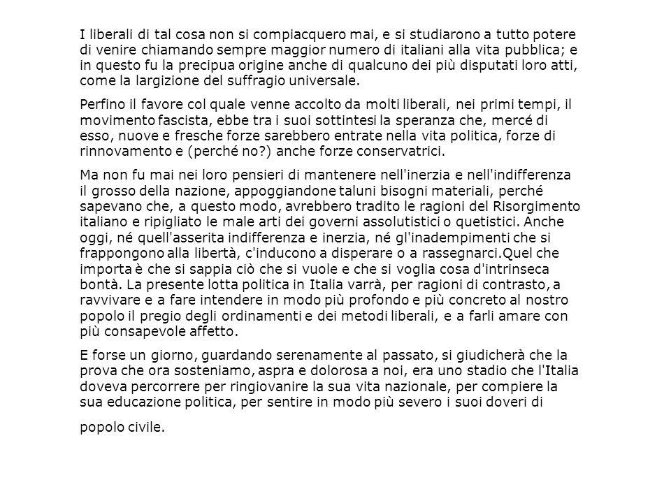 I liberali di tal cosa non si compiacquero mai, e si studiarono a tutto potere di venire chiamando sempre maggior numero di italiani alla vita pubblica; e in questo fu la precipua origine anche di qualcuno dei più disputati loro atti, come la largizione del suffragio universale.