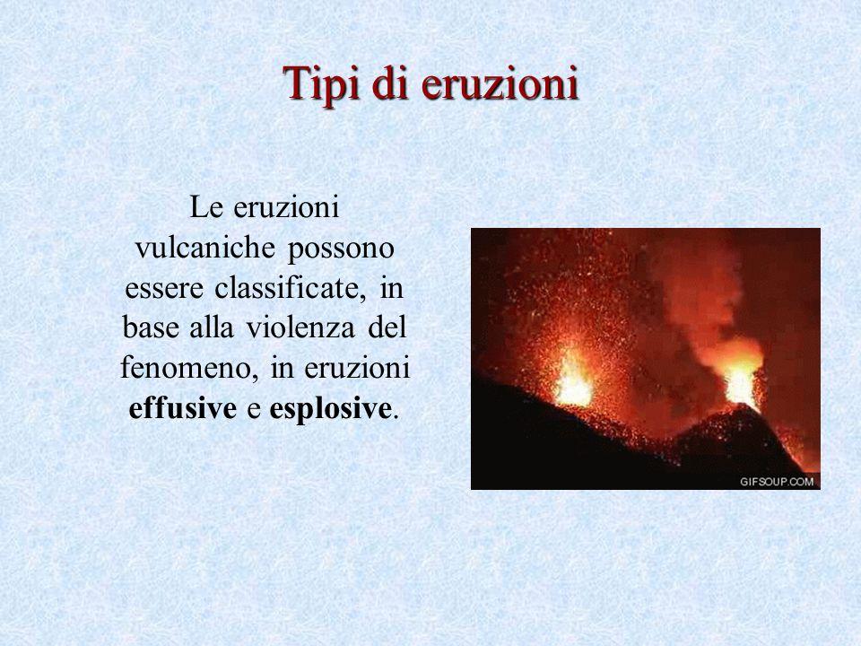 Tipi di eruzioni Le eruzioni vulcaniche possono essere classificate, in base alla violenza del fenomeno, in eruzioni effusive e esplosive.