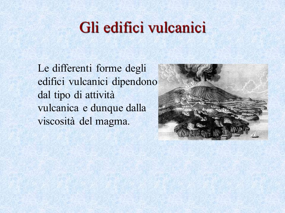 Gli edifici vulcanici Le differenti forme degli edifici vulcanici dipendono dal tipo di attività vulcanica e dunque dalla viscosità del magma.