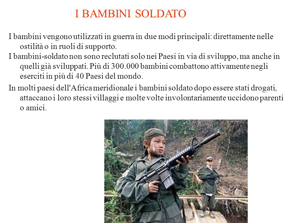 I BAMBINI SOLDATO I bambini vengono utilizzati in guerra in due modi principali: direttamente nelle ostilità o in ruoli di supporto.