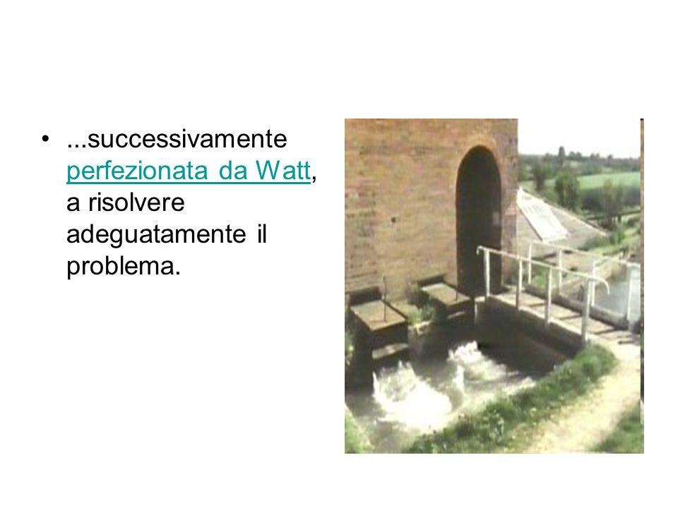 ...successivamente perfezionata da Watt, a risolvere adeguatamente il problema.