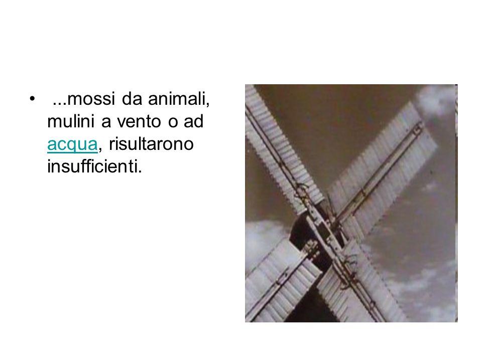 ...mossi da animali, mulini a vento o ad acqua, risultarono insufficienti.