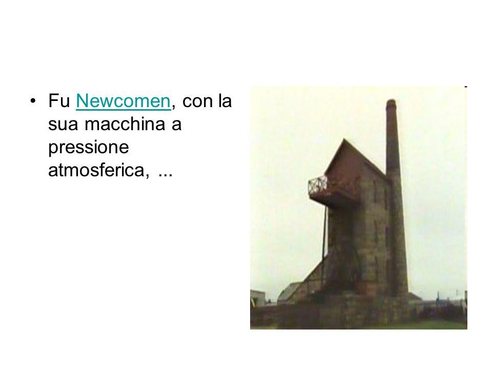 Fu Newcomen, con la sua macchina a pressione atmosferica, ...
