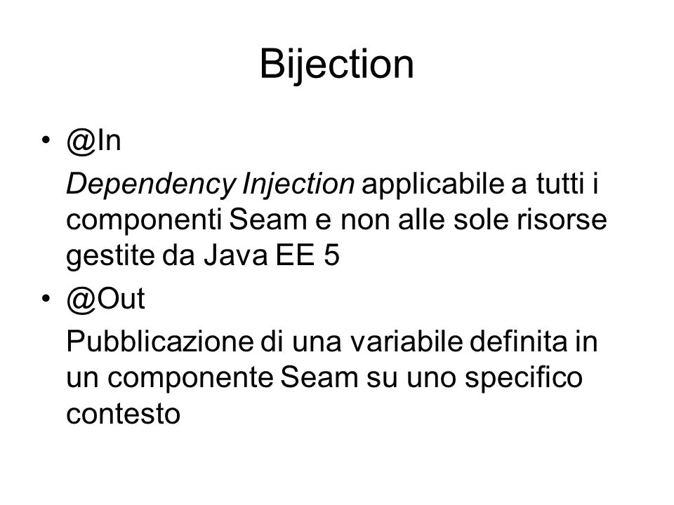 Bijection @In. Dependency Injection applicabile a tutti i componenti Seam e non alle sole risorse gestite da Java EE 5.