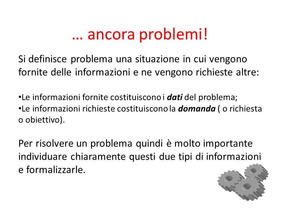 … ancora problemi!Si definisce problema una situazione in cui vengono fornite delle informazioni e ne vengono richieste altre: