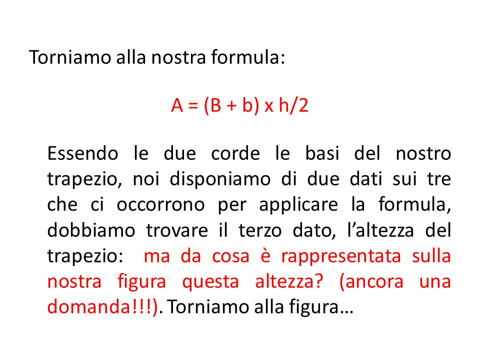 Torniamo alla nostra formula: A = (B + b) x h/2 Essendo le due corde le basi del nostro trapezio, noi disponiamo di due dati sui tre che ci occorrono per applicare la formula, dobbiamo trovare il terzo dato, l'altezza del trapezio: ma da cosa è rappresentata sulla nostra figura questa altezza.