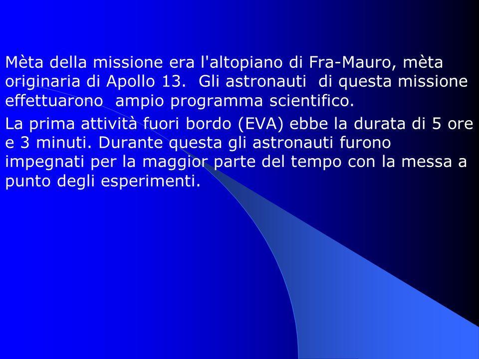 Mèta della missione era l altopiano di Fra-Mauro, mèta originaria di Apollo 13. Gli astronauti di questa missione effettuarono ampio programma scientifico.
