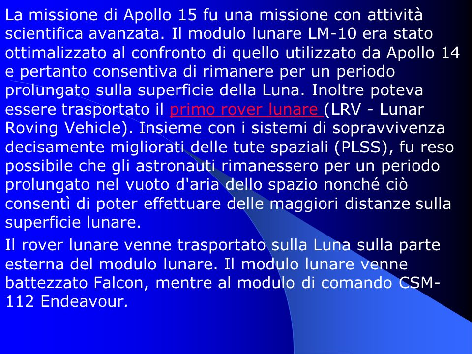 La missione di Apollo 15 fu una missione con attività scientifica avanzata. Il modulo lunare LM-10 era stato ottimalizzato al confronto di quello utilizzato da Apollo 14 e pertanto consentiva di rimanere per un periodo prolungato sulla superficie della Luna. Inoltre poteva essere trasportato il primo rover lunare (LRV - Lunar Roving Vehicle). Insieme con i sistemi di sopravvivenza decisamente migliorati delle tute spaziali (PLSS), fu reso possibile che gli astronauti rimanessero per un periodo prolungato nel vuoto d aria dello spazio nonché ciò consentì di poter effettuare delle maggiori distanze sulla superficie lunare.