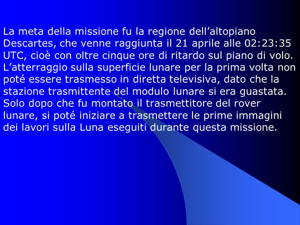 La meta della missione fu la regione dell'altopiano Descartes, che venne raggiunta il 21 aprile alle 02:23:35 UTC, cioè con oltre cinque ore di ritardo sul piano di volo.