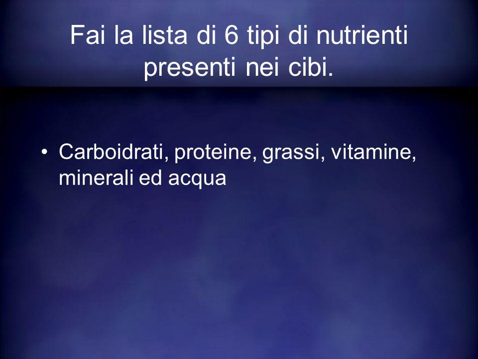 Fai la lista di 6 tipi di nutrienti presenti nei cibi.