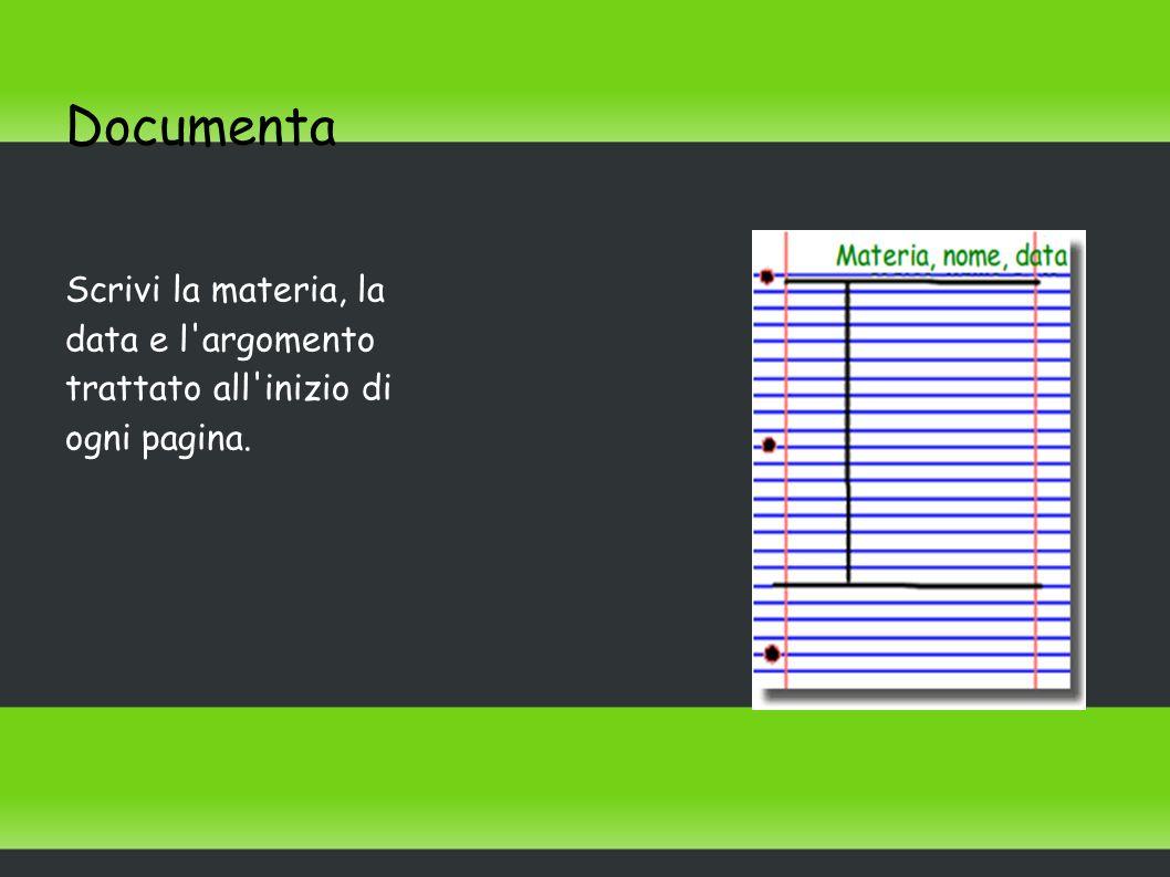 Documenta Scrivi la materia, la data e l argomento trattato all inizio di ogni pagina.