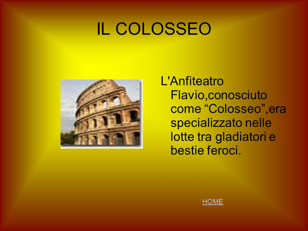 IL COLOSSEO L Anfiteatro Flavio,conosciuto come Colosseo ,era specializzato nelle lotte tra gladiatori e bestie feroci.