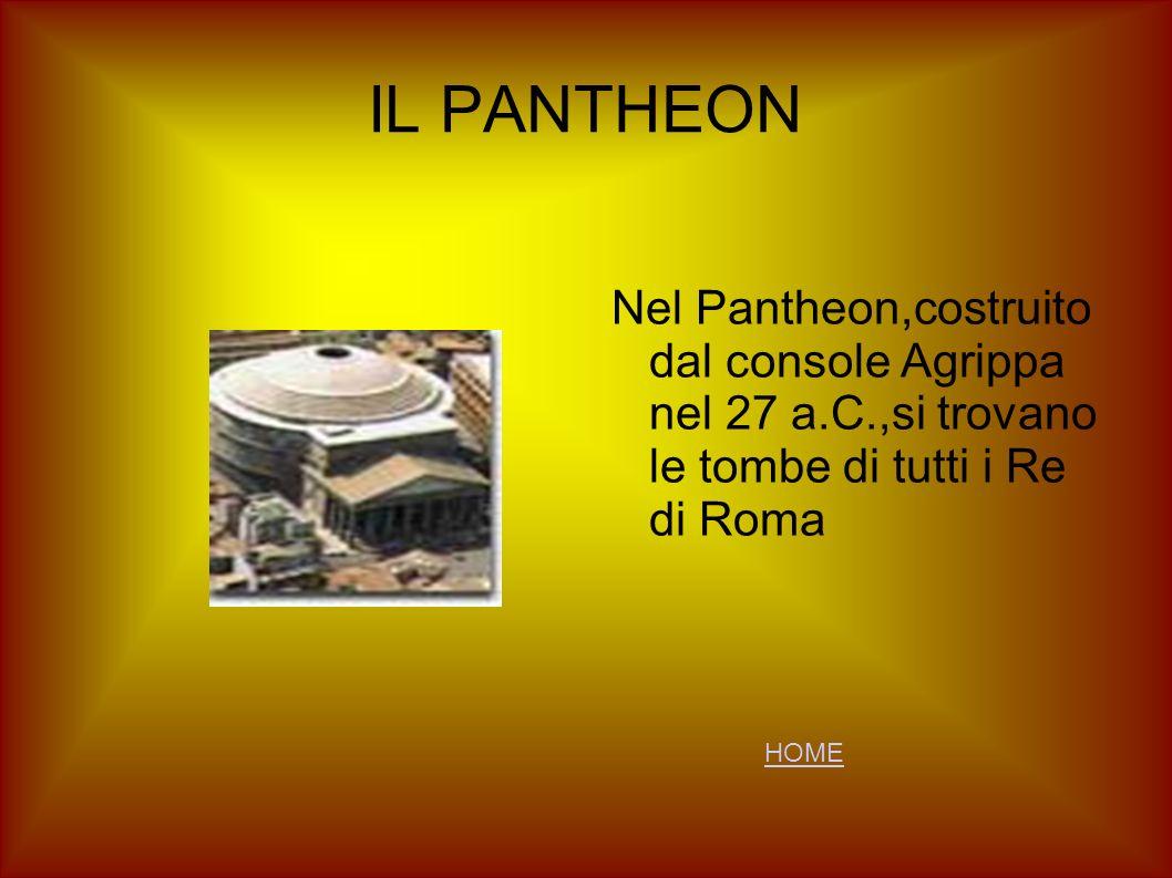 IL PANTHEON Nel Pantheon,costruito dal console Agrippa nel 27 a.C.,si trovano le tombe di tutti i Re di Roma.