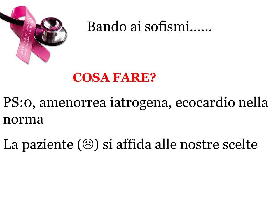 Bando ai sofismi…… COSA FARE. PS:0, amenorrea iatrogena, ecocardio nella norma.
