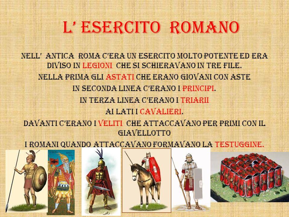 L' ESERCITO ROMANO NelL' antica Roma c'era un esercito molto potente ed era diviso in legioni che si schieravano in tre file.