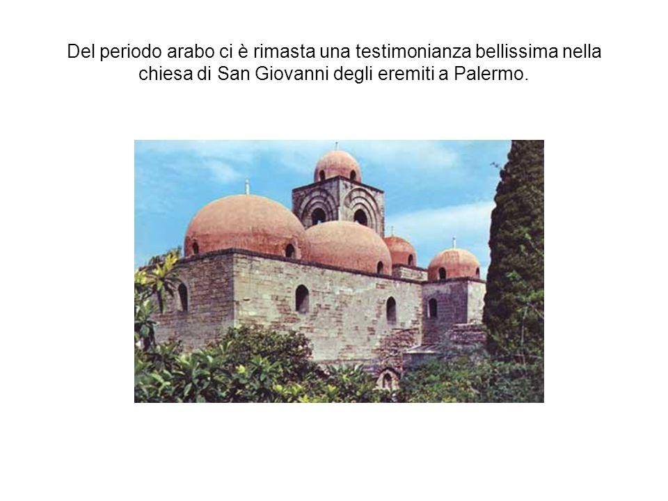 Del periodo arabo ci è rimasta una testimonianza bellissima nella chiesa di San Giovanni degli eremiti a Palermo.