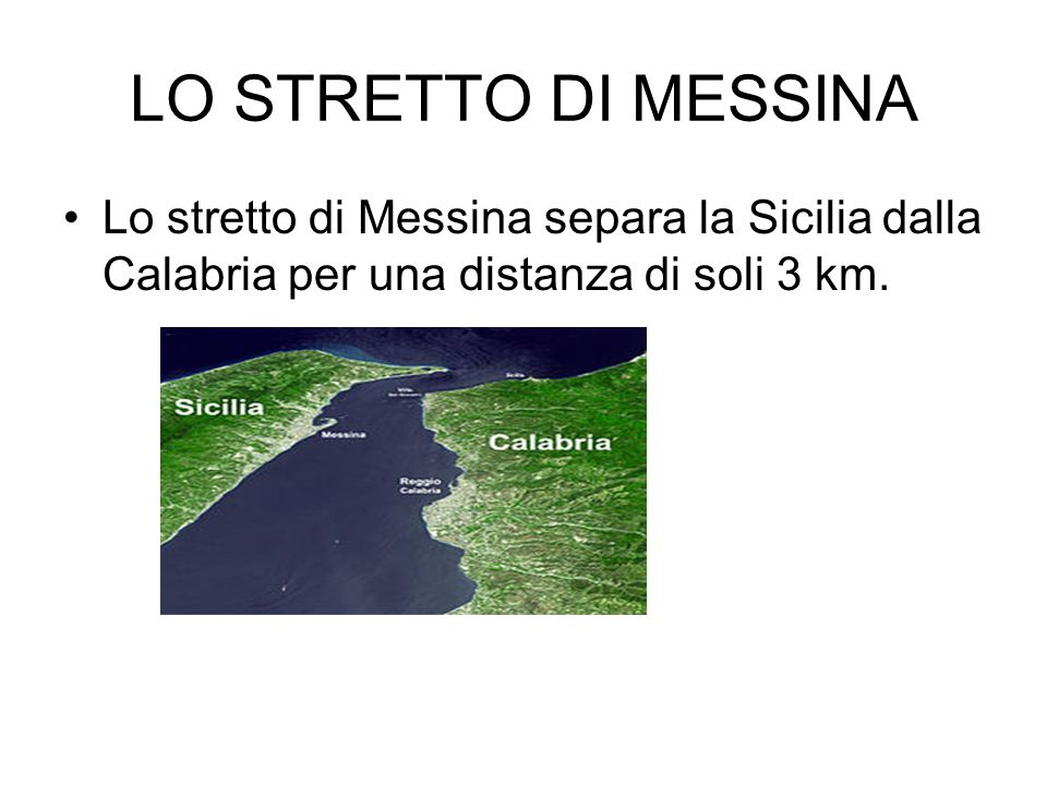 LO STRETTO DI MESSINA Lo stretto di Messina separa la Sicilia dalla Calabria per una distanza di soli 3 km.