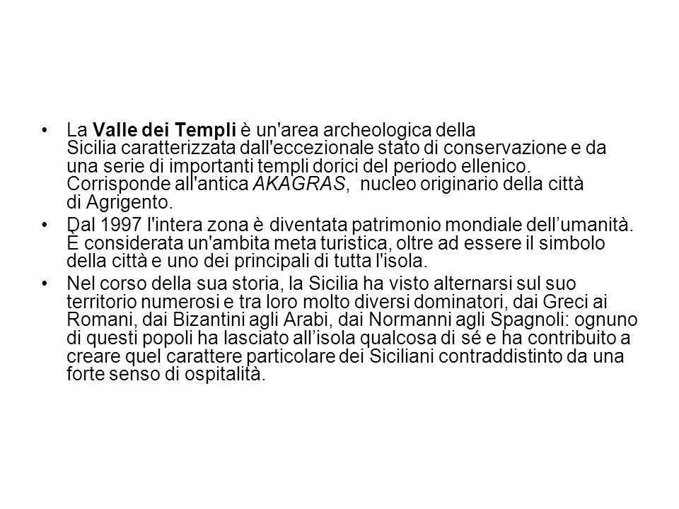 La Valle dei Templi è un area archeologica della Sicilia caratterizzata dall eccezionale stato di conservazione e da una serie di importanti templi dorici del periodo ellenico. Corrisponde all antica AKAGRAS, nucleo originario della città di Agrigento.