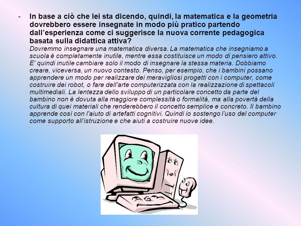 In base a ciò che lei sta dicendo, quindi, la matematica e la geometria dovrebbero essere insegnate in modo più pratico partendo dall'esperienza come ci suggerisce la nuova corrente pedagogica basata sulla didattica attiva.