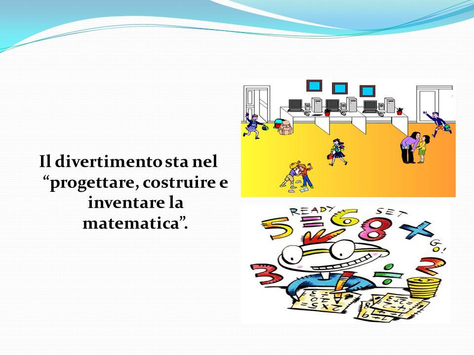 Il divertimento sta nel progettare, costruire e inventare la matematica .
