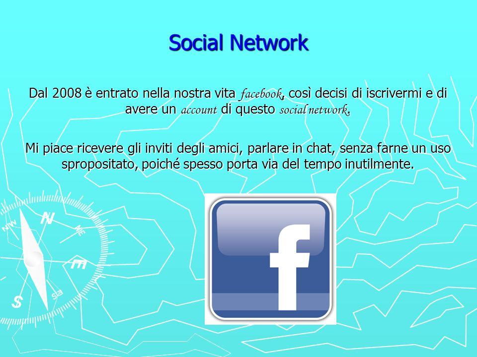 Social Network Dal 2008 è entrato nella nostra vita facebook, così decisi di iscrivermi e di avere un account di questo social network.