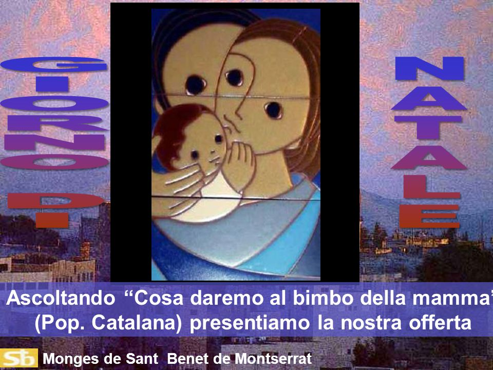 G I. O. R. N. D. N. A. T. L. E. Ascoltando Cosa daremo al bimbo della mamma (Pop. Catalana) presentiamo la nostra offerta.