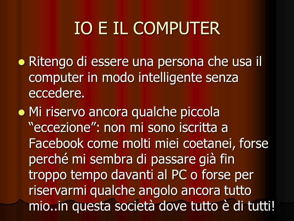 IO E IL COMPUTER Ritengo di essere una persona che usa il computer in modo intelligente senza eccedere.
