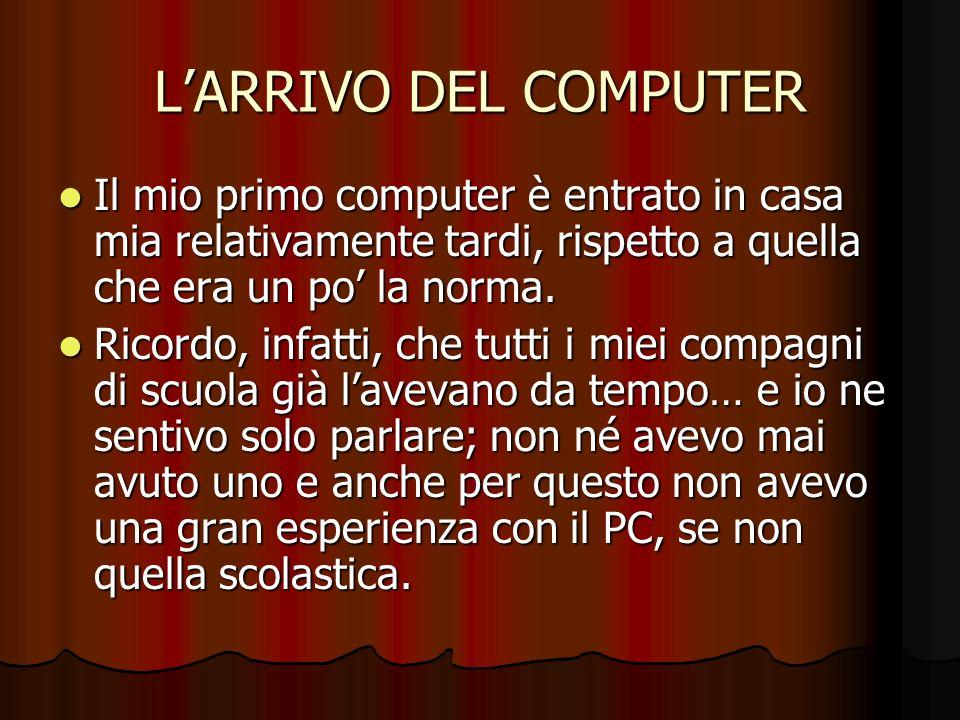 L'ARRIVO DEL COMPUTER Il mio primo computer è entrato in casa mia relativamente tardi, rispetto a quella che era un po' la norma.