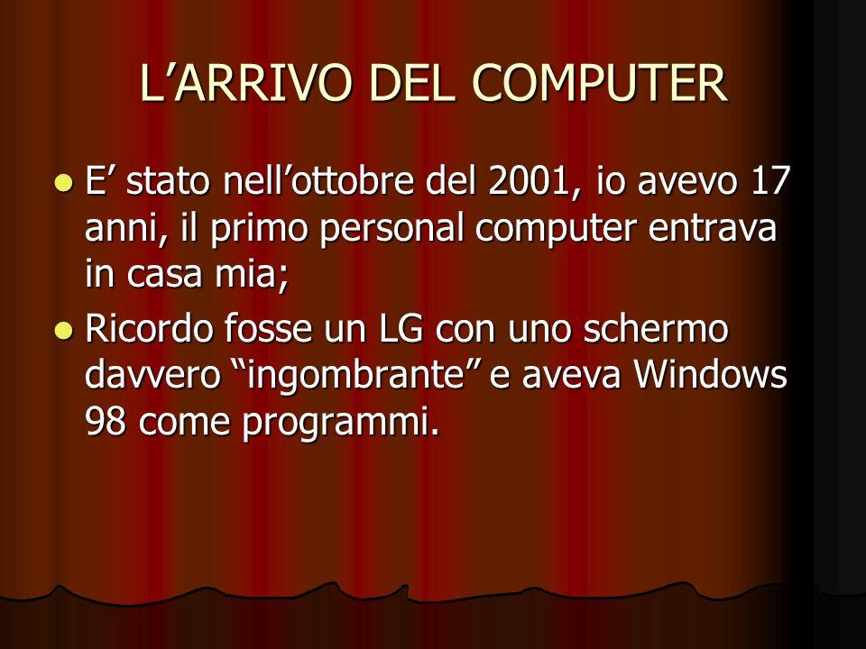 L'ARRIVO DEL COMPUTER E' stato nell'ottobre del 2001, io avevo 17 anni, il primo personal computer entrava in casa mia;