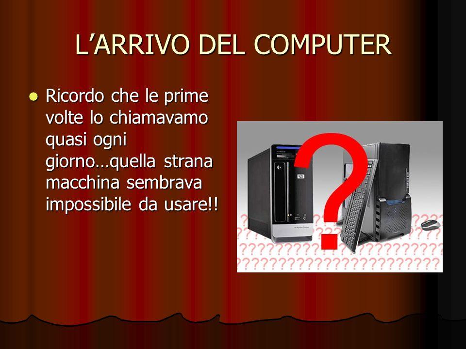 L'ARRIVO DEL COMPUTER Ricordo che le prime volte lo chiamavamo quasi ogni giorno…quella strana macchina sembrava impossibile da usare!!