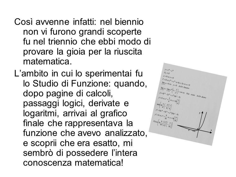 Così avvenne infatti: nel biennio non vi furono grandi scoperte fu nel triennio che ebbi modo di provare la gioia per la riuscita matematica.