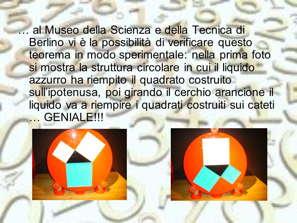 … al Museo della Scienza e della Tecnica di Berlino vi è la possibilità di verificare questo teorema in modo sperimentale: nella prima foto si mostra la struttura circolare in cui il liquido azzurro ha riempito il quadrato costruito sull'ipotenusa, poi girando il cerchio arancione il liquido va a riempire i quadrati costruiti sui cateti … GENIALE!!!