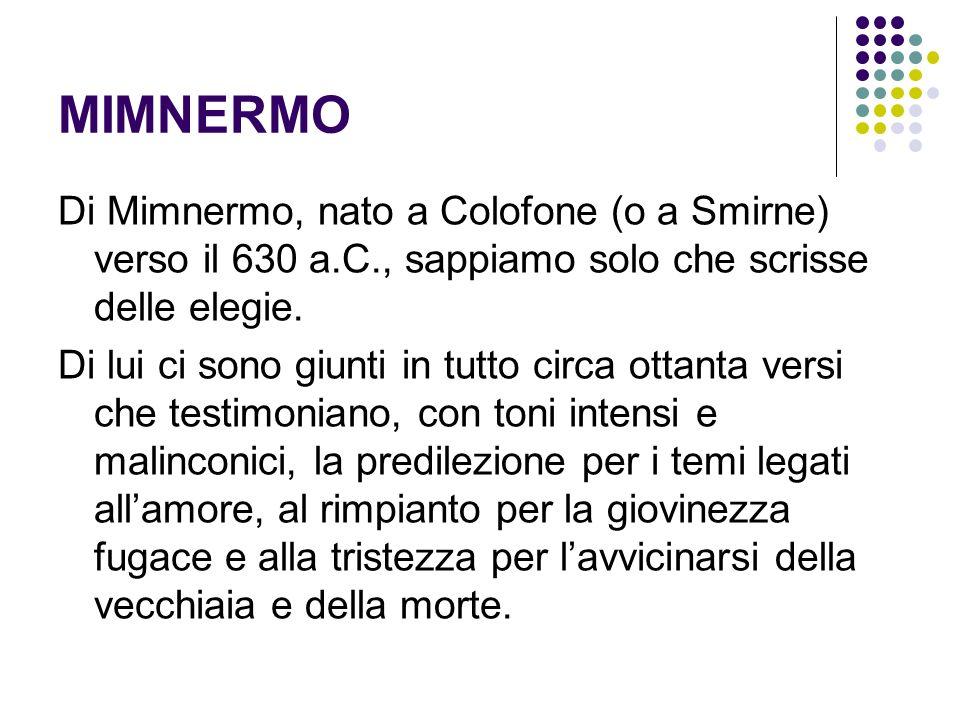 MIMNERMO Di Mimnermo, nato a Colofone (o a Smirne) verso il 630 a.C., sappiamo solo che scrisse delle elegie.