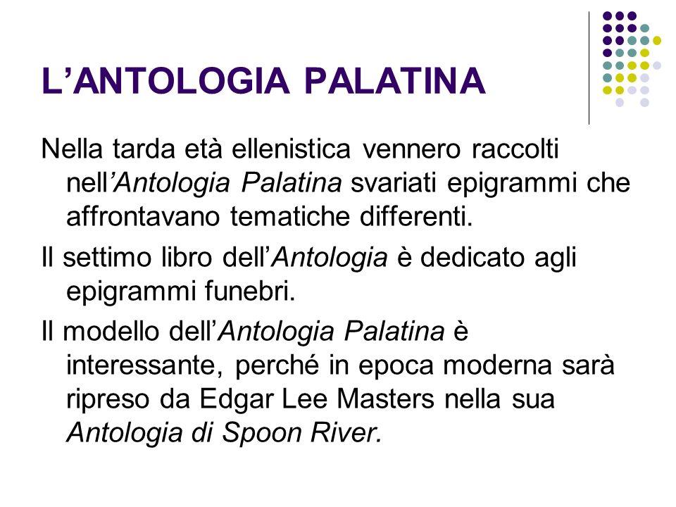 L'ANTOLOGIA PALATINA Nella tarda età ellenistica vennero raccolti nell'Antologia Palatina svariati epigrammi che affrontavano tematiche differenti.