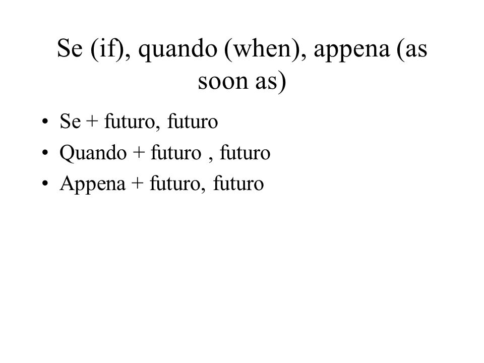 Se (if), quando (when), appena (as soon as)