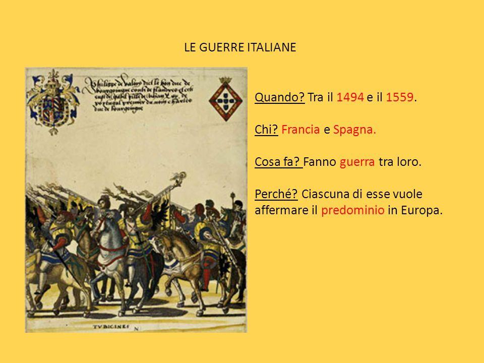 LE GUERRE ITALIANE Quando Tra il 1494 e il 1559. Chi Francia e Spagna. Cosa fa Fanno guerra tra loro.