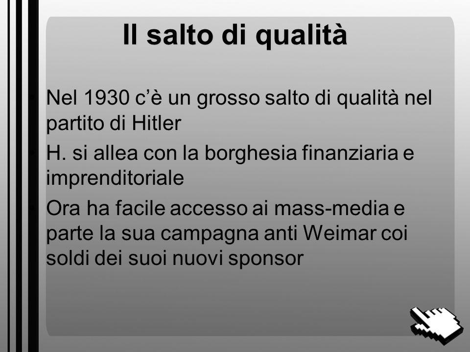 Il salto di qualità Nel 1930 c'è un grosso salto di qualità nel partito di Hitler. H. si allea con la borghesia finanziaria e imprenditoriale.